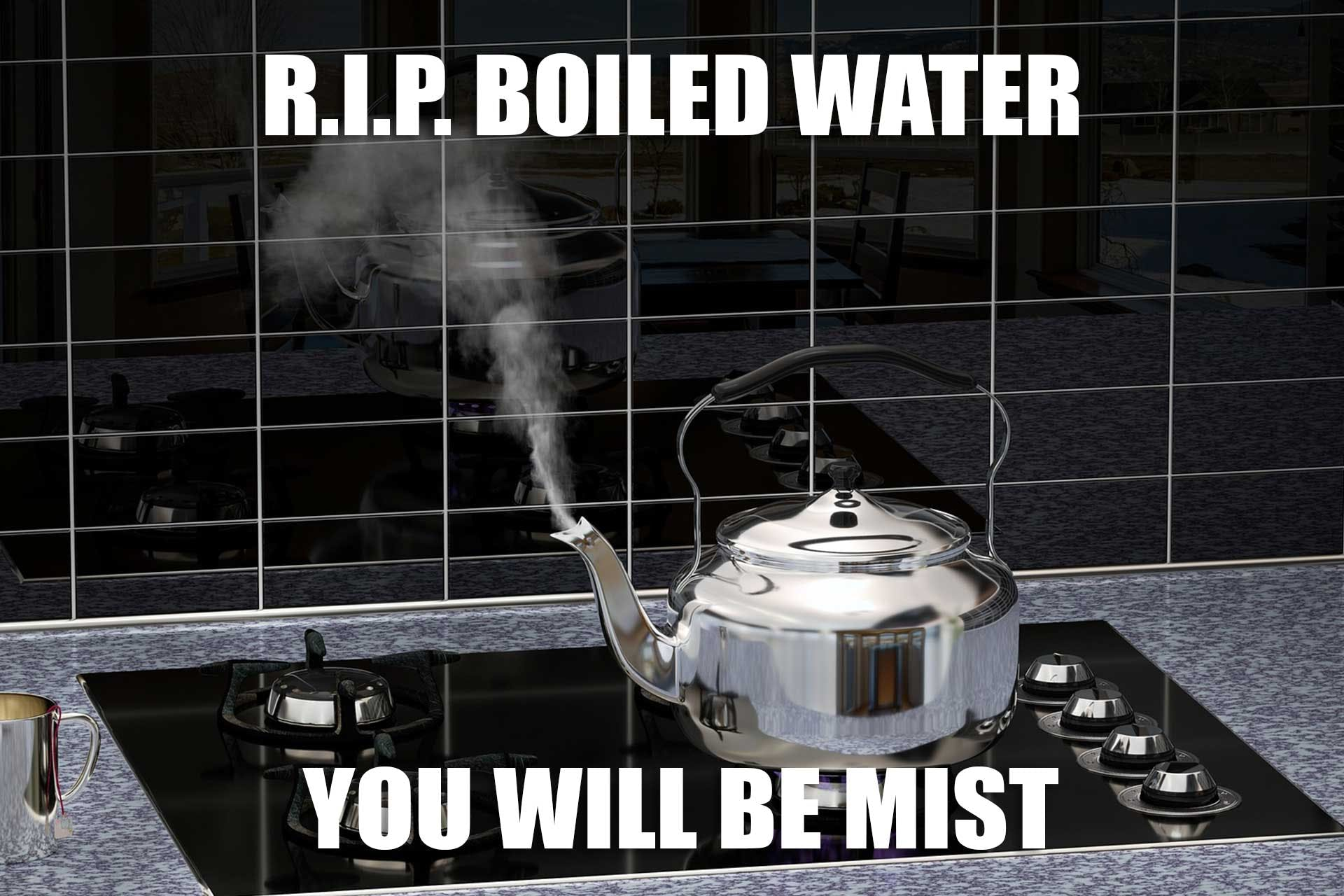 RIP boiled water...